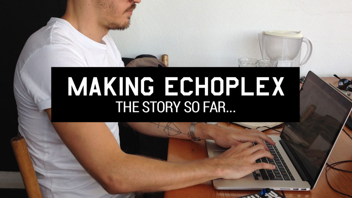 Making ECHOPLEX: The Story so far…